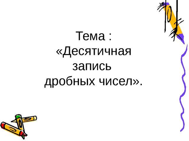Тема : «Десятичная запись дробных чисел».