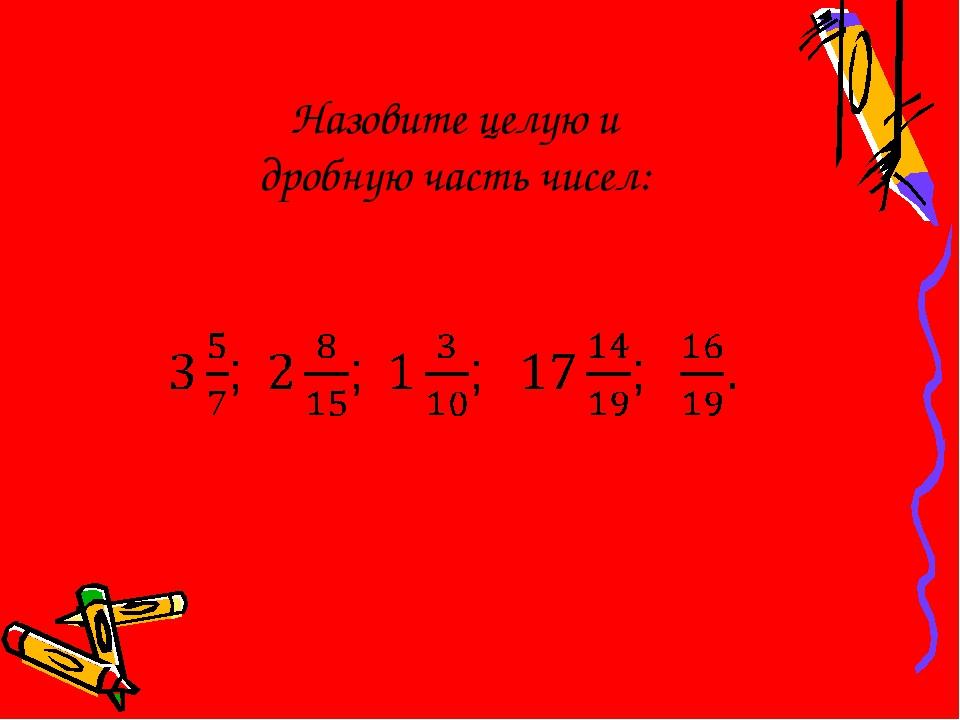 Назовите целую и дробную часть чисел:
