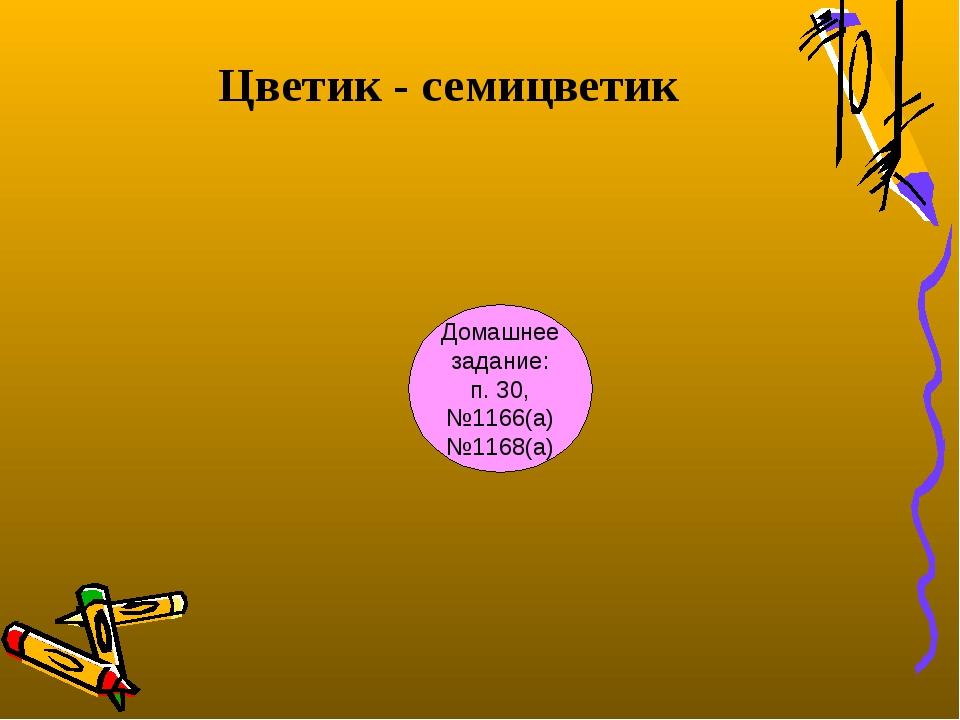 Цветик - семицветик Домашнее задание: п. 30, №1166(а) №1168(а)
