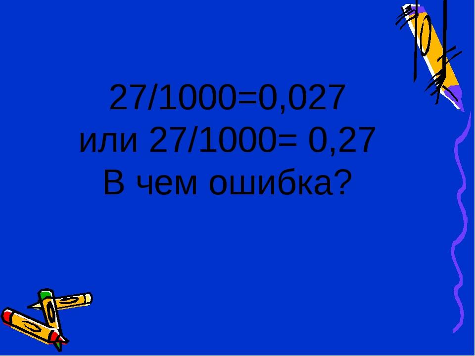 27/1000=0,027 или 27/1000= 0,27 В чем ошибка?
