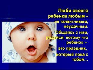 Люби своего ребенка любым – не талантливым, неудачным. Общаясь с ним, радуйся