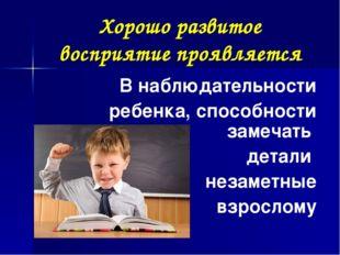 Хорошо развитое восприятие проявляется В наблюдательности ребенка, способност