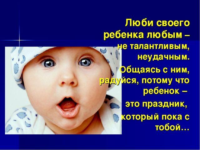 Люби своего ребенка любым – не талантливым, неудачным. Общаясь с ним, радуйся...