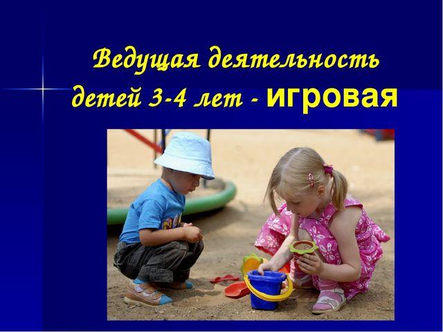 Ведущая деятельность детей 3-4 лет - игровая