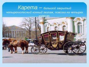 Карета – большой закрытый четырехколесный конный экипаж, повозка на четырех