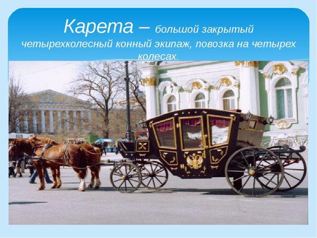 Карета – большой закрытый четырехколесный конный экипаж, повозка на четырех...