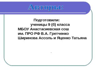 Подготовили: ученицы 9 (б) класса МБОУ Анастасиевская сош им. ПРО РФ В.А. Гр