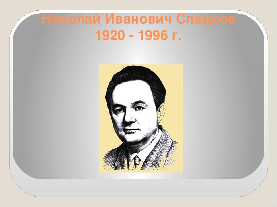 Николай Иванович Сладков 1920 - 1996г.