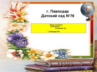 Проект составила: Воспитатель : Ковтуненко З.А г. Павлодар 2016 г. Павлодар