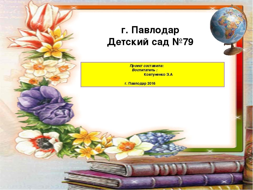 Проект составила: Воспитатель : Ковтуненко З.А г. Павлодар 2016 г. Павлодар...