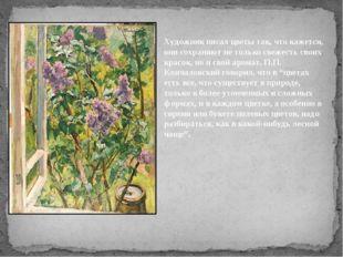 Художник писал цветы так, что кажется, они сохраняют не только свежесть своих