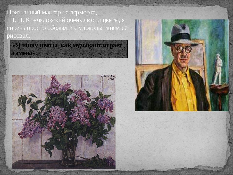 Признанный мастер натюрморта, П. П. Кончаловский очень любил цветы, а сирень...