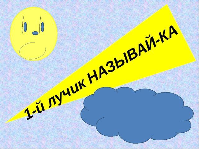 1-й лучик НАЗЫВАЙ-КА