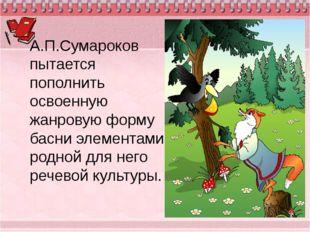 А.П.Сумароков пытается пополнить освоенную жанровую форму басни элементами ро