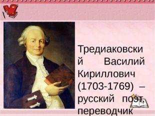 Тредиаковский Василий Кириллович (1703-1769) – русский поэт, переводчик