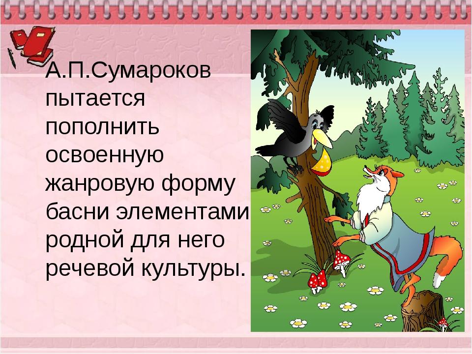А.П.Сумароков пытается пополнить освоенную жанровую форму басни элементами ро...