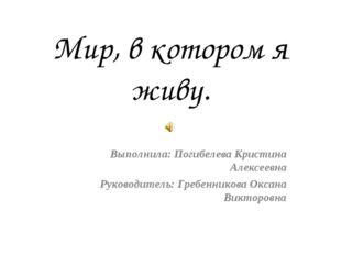 Мир, в котором я живу. Выполнила: Погибелева Кристина Алексеевна Руководитель