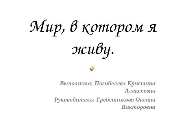 Мир, в котором я живу. Выполнила: Погибелева Кристина Алексеевна Руководитель...