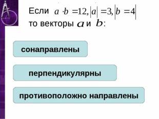 Если то векторы и : сонаправлены перпендикулярны противоположно направлены