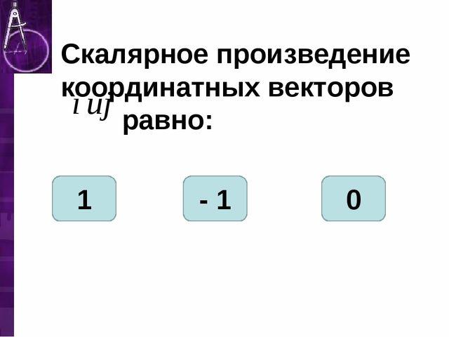 Скалярное произведение координатных векторов равно: 1 - 1 0
