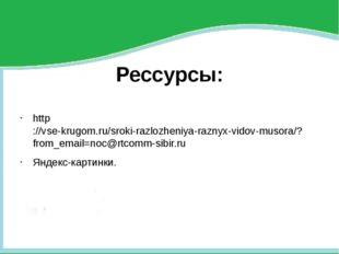 Рессурсы: http://vse-krugom.ru/sroki-razlozheniya-raznyx-vidov-musora/?from_