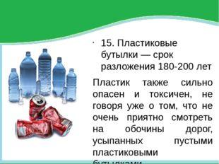 15. Пластиковые бутылки — срок разложения 180-200 лет Пластик также сильно о