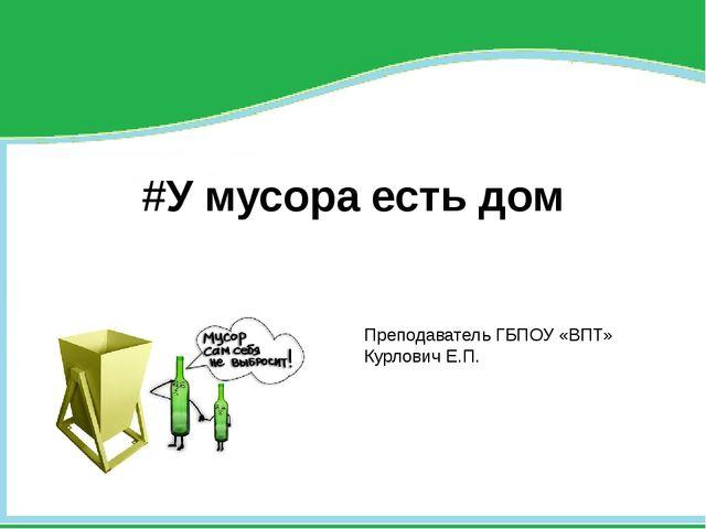 #У мусора есть дом Преподаватель ГБПОУ «ВПТ» Курлович Е.П.
