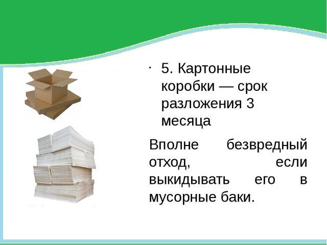 5. Картонные коробки — срок разложения 3 месяца Вполне безвредный отход, есл...