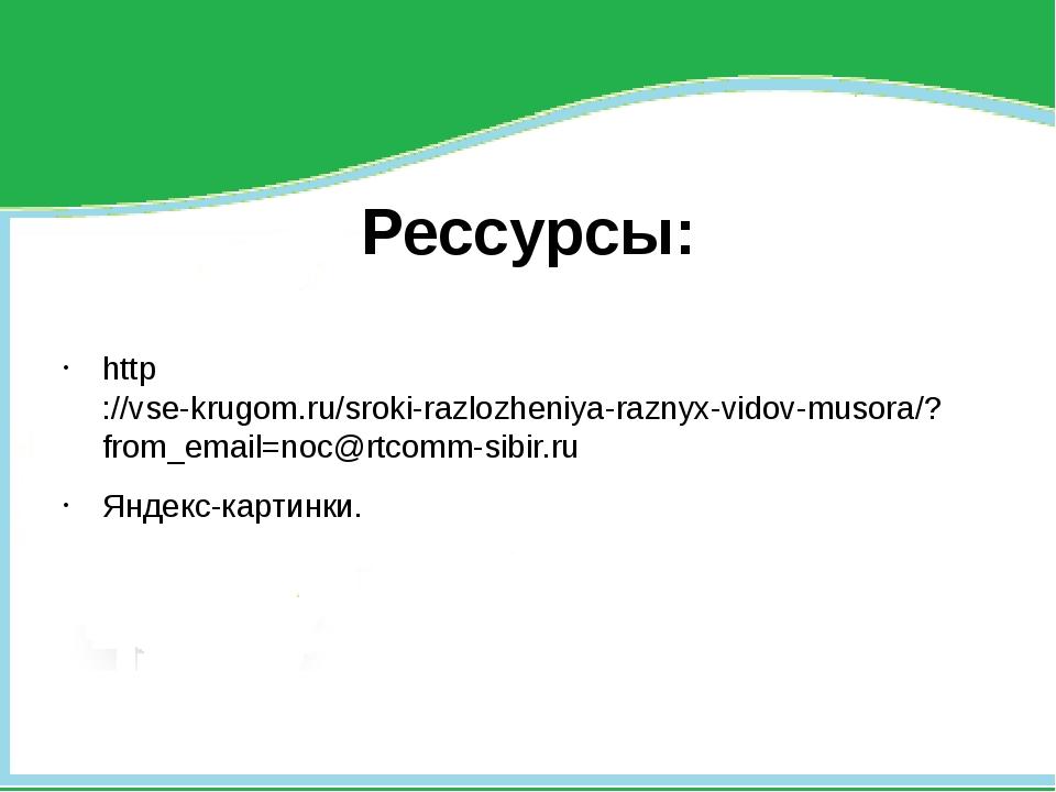 Рессурсы: http://vse-krugom.ru/sroki-razlozheniya-raznyx-vidov-musora/?from_...