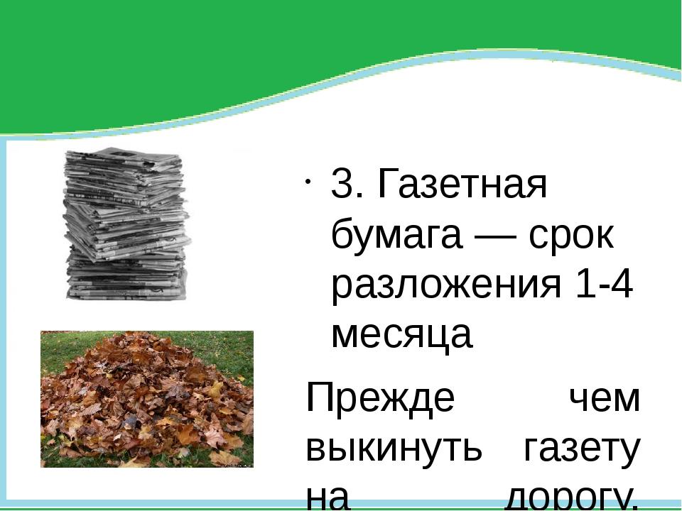 3. Газетная бумага — срок разложения 1-4 месяца Прежде чем выкинуть газету н...