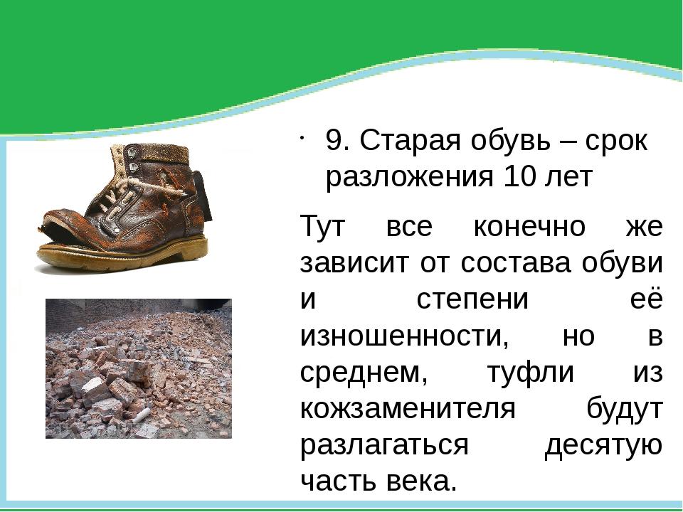 9. Старая обувь – срок разложения 10 лет Тут все конечно же зависит от соста...