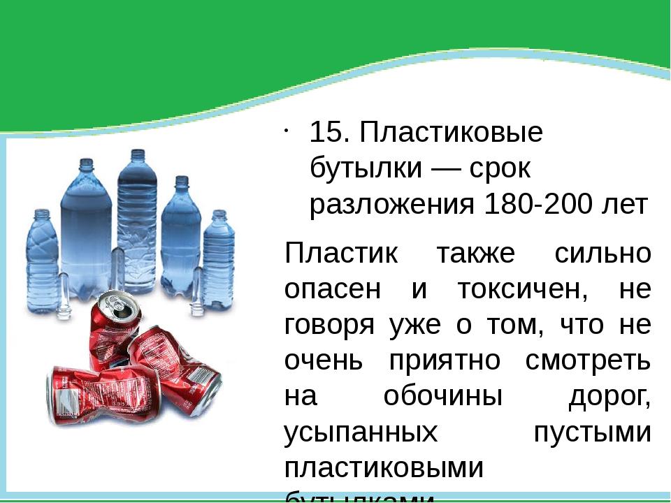 15. Пластиковые бутылки — срок разложения 180-200 лет Пластик также сильно о...