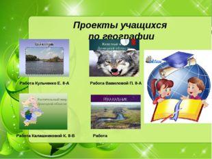 Работа Кульченко Е. 8-А Проекты учащихся по географии Работа Вавиловой П. 8-А