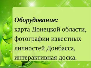 Оборудование: карта Донецкой области, фотографии известных личностей Донбасса