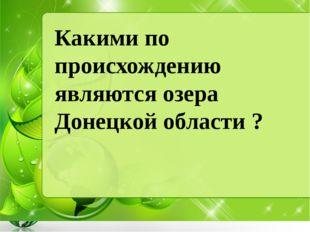 Какими по происхождению являются озера Донецкой области ?