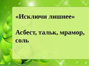«Исключи лишнее» Асбест, тальк, мрамор, соль