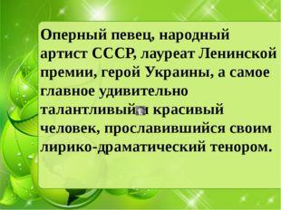 Оперный певец, народный артист CССР, лауреат Ленинской премии, герой Украины,