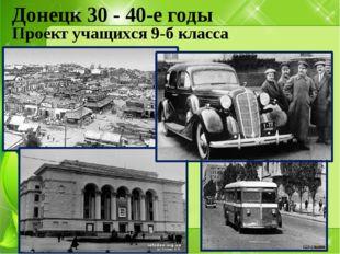 Донецк 30 - 40-е годы Проект учащихся 9-б класса