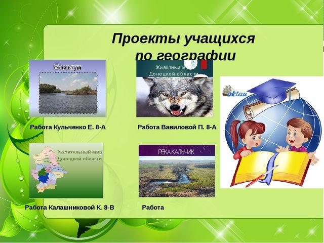 Работа Кульченко Е. 8-А Проекты учащихся по географии Работа Вавиловой П. 8-А...