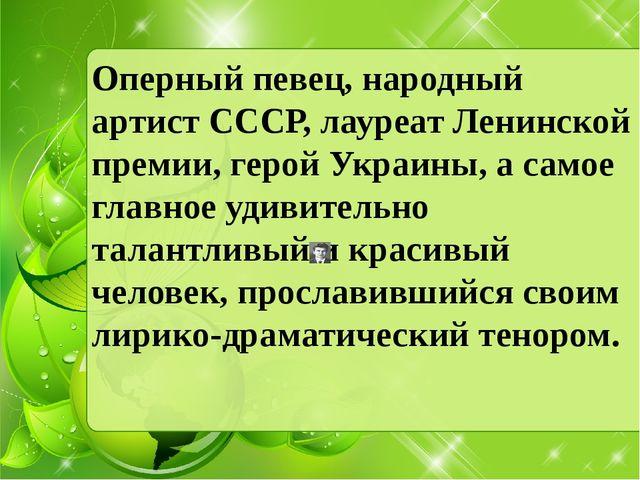 Оперный певец, народный артист CССР, лауреат Ленинской премии, герой Украины,...