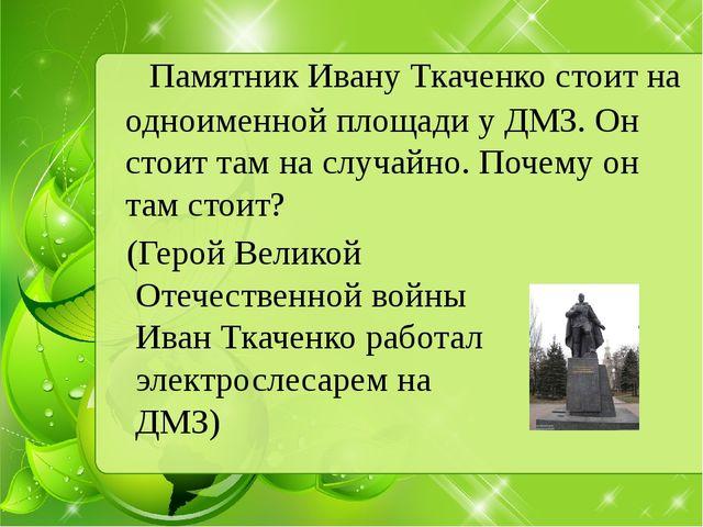 Памятник Ивану Ткаченко стоит на одноименной площади у ДМЗ. Он стоит там на...