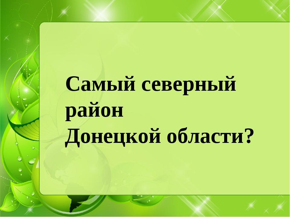 Самый северный район Донецкой области?
