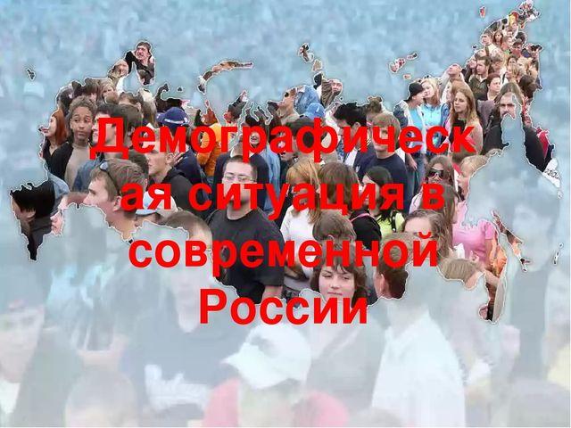 Демографическая ситуация в современной России