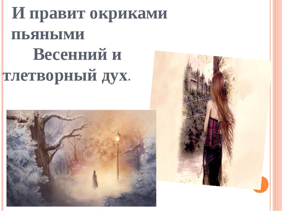 И правит окриками пьяными Весенний и тлетворный дух.