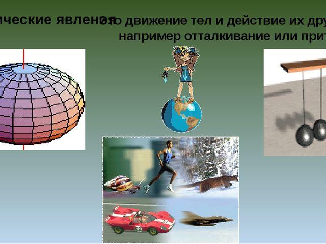 Механические явления Это движение тел и действие их друг на друга, например...