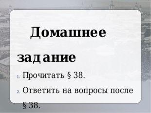 Домашнее задание Прочитать § 38. Ответить на вопросы после § 38. Выучить нов