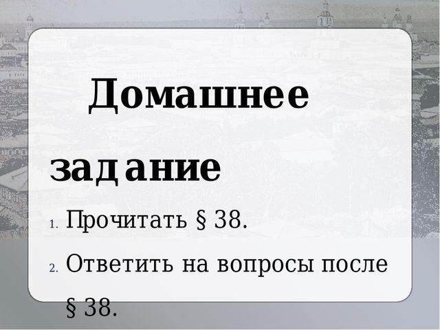Домашнее задание Прочитать § 38. Ответить на вопросы после § 38. Выучить нов...