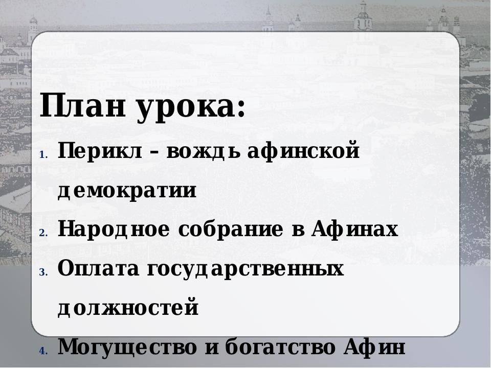 План урока: Перикл – вождь афинской демократии Народное собрание в Афинах Опл...