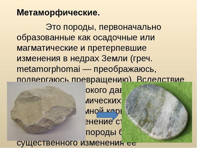 Метаморфические. Это породы, первоначально образованные как осадочные или маг...