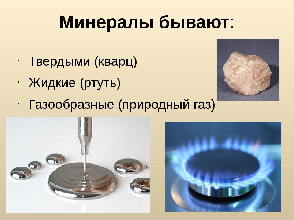 Минералы бывают: Твердыми (кварц) Жидкие (ртуть) Газообразные (природный газ)